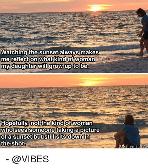 Growing up: Watching the sunset  always makes  me reflect on what kind of woman  my daughter will grow up to be.  Hopefully, not the kind of woman  who sees someone taking a picture  of a sunset but still sits down in  the shot  COLLAGE - @VIBES