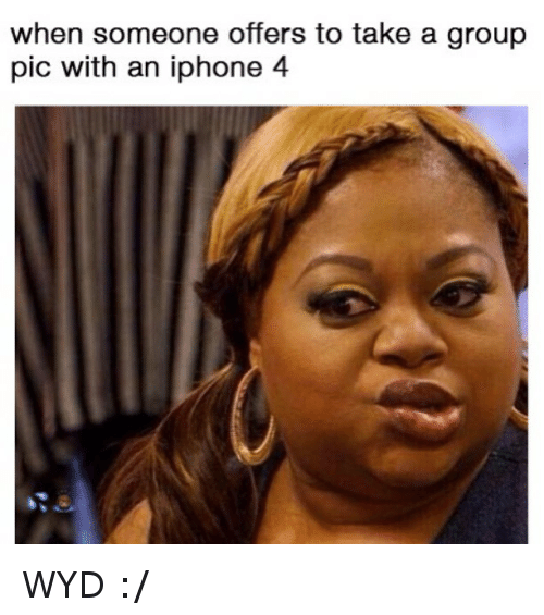 Funny, Iphone, and Wyd: when someone offers to take a group  pic with an iphone 4 WYD :-