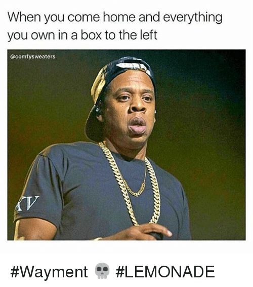 Lemonade: When you come home and everything  you own in a box to the left  @comfy sweaters Wayment 💀-LEMONADE