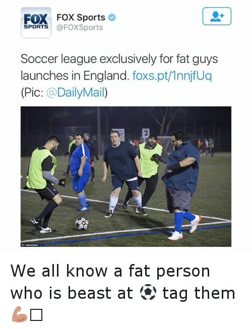 Fox Sport: FOX Fox Sports  SPORTS  @FOXSports  Soccer league exclusively for fat guys  launches in England  foxs.pt/1nnjfuq  (Pic  DailyMa We all know a fat person who is beast at ⚽️ tag them 💪🏼