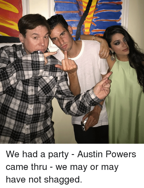 Funny: Y We had a party - Austin Powers came thru - we may or may have not shagged.