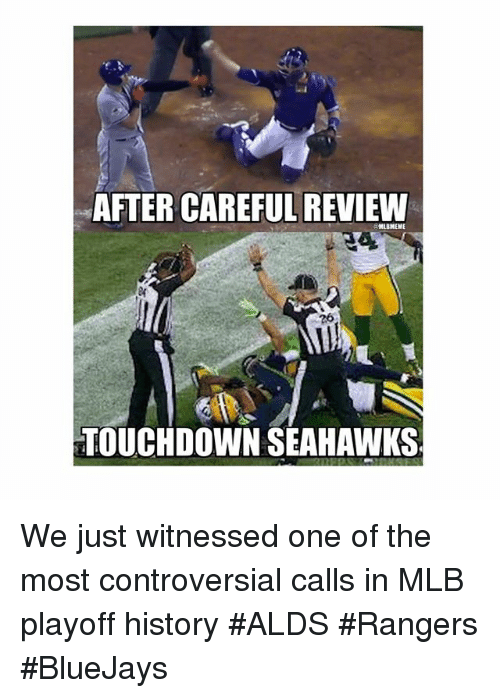 Mlb, History, and Rangers: AFTER CAREFUL REVIEW  MLBMEME  TOUCHDOWN SEAHAWKS We just witnessed one of the most controversial calls in MLB playoff history ALDS Rangers BlueJays