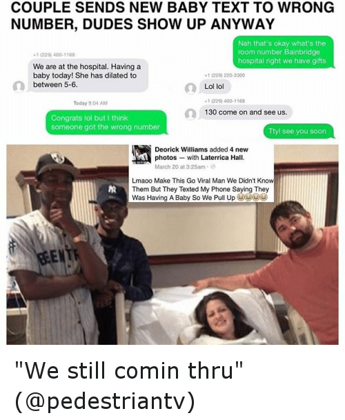 "Text: COUPLE SENDS NEW BABY TEXT TO WRONG  NUMBER, DUDES SHOW UP ANYWAY  Nah that's okay what's the  room number Bainbridge  -1 (229) 400-1168  hospital right we have gifts  We are at the hospital. Having a  baby today! She has dilated to  +1 (229) 220-3300  between 5-6  Lol lol  -1 (229) 400-1168  Today 9:04 AM  130 come on and see us.  Congrats lol but think  someone got the wrong number  Ttyl see you soon  Deorick Williams added 4 new  photos  with Laterrica Hall.  March 20 at 3:25am  Lmaoo Make This Go Viral Man We Didn't Know  Them But They Texted My Phone Saying They  was Having A Baby So we Pull Up ""We still comin thru"" (@pedestriantv)"