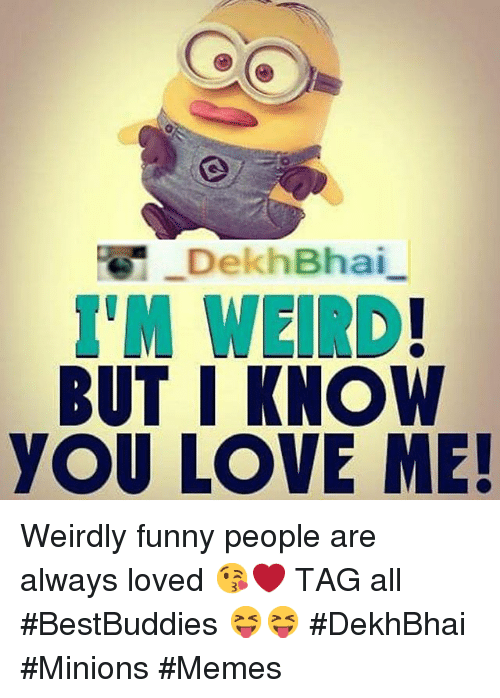 Funny Memes For Love In : Dekhbhai but i know you love me weirdly funny people are