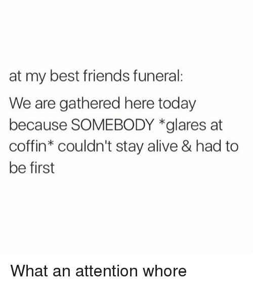 """staying alive: at my best friends funeral:  We are gathered here today  because SOMEBODY *glares at  coffin"""" couldn't stay alive & had to  be first What an attention whore"""