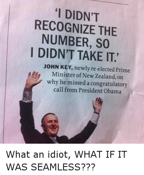 """congratulatory: """"I DIDN'T  RECOGNIZE THE  NUMBER, SO  I DIDN'T TAKE IT.  JOHN KEY, newly re-elected Prime  Minister of New Zealand, on  why he missed a congratulatory  call from President Obama What an idiot, WHAT IF IT WAS SEAMLESS???"""