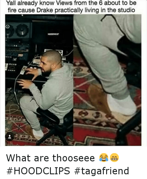 Drake, Fire, and Funny: Yall already know Views from the 6 about to be  fire cause Drake practically living in the studio What are thooseee 😂😁 HOODCLIPS tagafriend