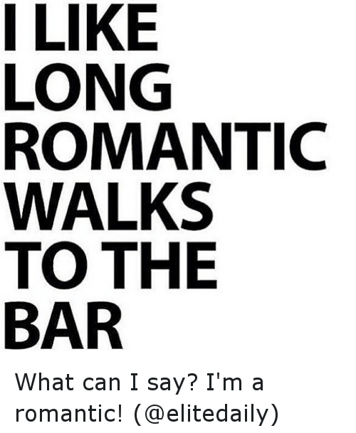 I LIKE LONG ROMANTIC WALKS TO THE BAR What Can I Say I'm A Romantic Amazing Romantic Saying