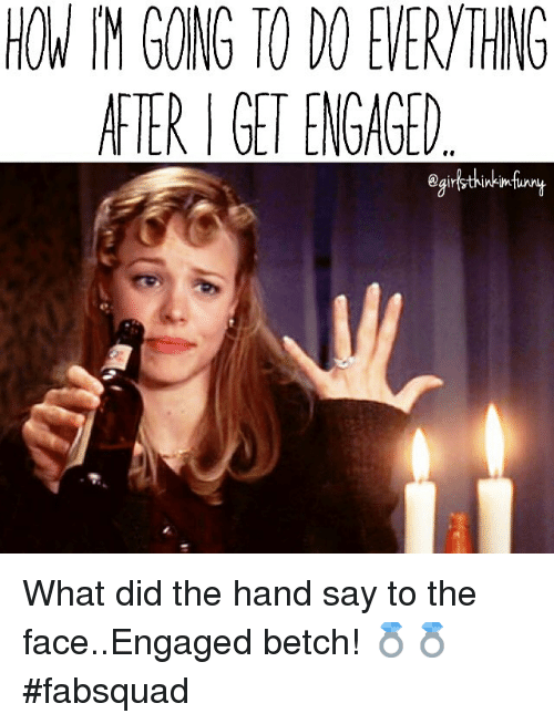 Funny, Saying, and What Did: AFTER GET ENGAGED What did the hand say to the face..Engaged betch! 💍💍 fabsquad