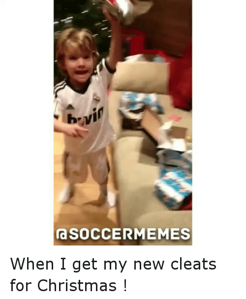 meme: SOCCER MEMES When I get my new cleats for Christmas !
