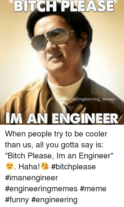 "Bitch, Funny, and Meme: BITCH PLEASE  @engineering memes  IM AN ENGINEER When people try to be cooler than us, all you gotta say is: ""Bitch Please, Im an Engineer"" 😒. Haha!😘 bitchplease imanengineer engineeringmemes meme funny engineering"