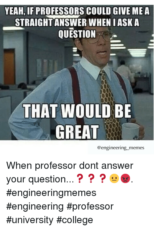College, Meme, and Memes: YEAH, IF PROFESSORS COULD GIVE ME A  STRAIGHT ANSWER WHENIASK A  QUESTION  THAT WOULD BE  GREAT  @engineering memes When professor dont answer your question...❓❓❓😐😡. engineeringmemes engineering professor university college