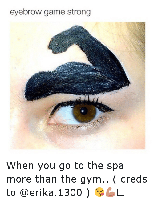 Funny, Gym, and Game: eyebrow game strong When you go to the spa more than the gym.. ( creds to @erika.1300 ) 😘💪🏻