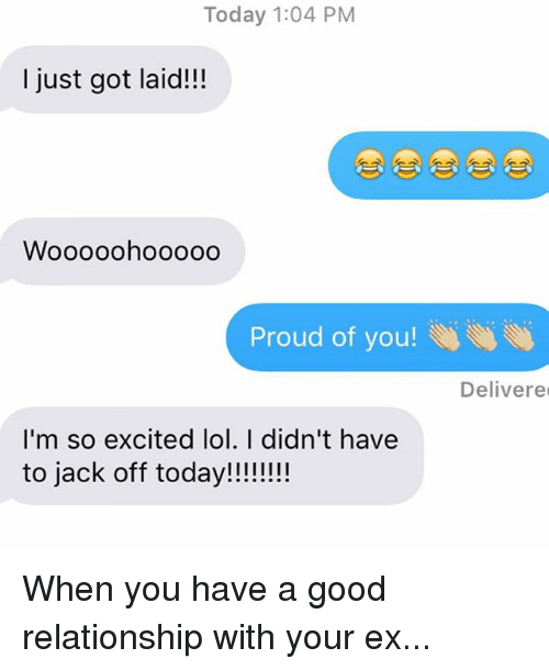 Ex's, Jacking Off, and Lol: Today 1:04 PM  I just got laid!!!  Wooooohooooo  Proud of you!  I'm so excited lol. I didn't have  to jack off today!!!!!!!!  Delivere When you have a good relationship with your ex...
