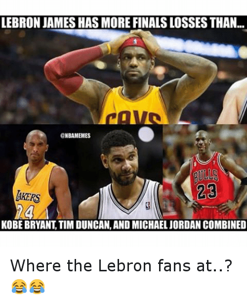 Basketball, Finals, and Jordans: LEBRON JAMES HAS MORE FINALS LOSSESTHAN...  NBAMEMES  23  ARERS  KOBE BRYANT TIM DUNCAN, AND MICHAEL JORDAN COMBINED Where the Lebron fans at..? 😂😂