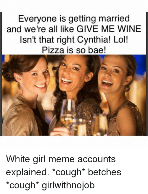 Bae, Funny, and Girls: Everyone is getting married  and we're all like GIVE ME WINE  Isn't that right Cynthia! Lol!  Pizza is so bae! White girl meme accounts explained. *cough* betches *cough* girlwithnojob