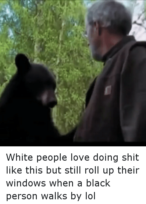 Funny, Lol, and Love: White people love doing shit like this but still roll up their windows when a black person walks by lol