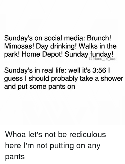 Bae, Drinking, and Funny: Sunday's on social media: Brunch!  Mimosas! Day drinking! Walks in the  park! Home Depot! Sunday funday!  bae  Sunday's in real life: well it's 3:56 l  guess I should probably take a shower  and put some pants on Whoa let's not be rediculous here I'm not putting on any pants