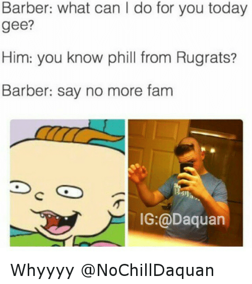Say No More: Barber: what can l do for you today  gee?  Him: you know phill from Rugrats?  Barber: say no more fam  IG:@Daquan Whyyyy @NoChillDaquan