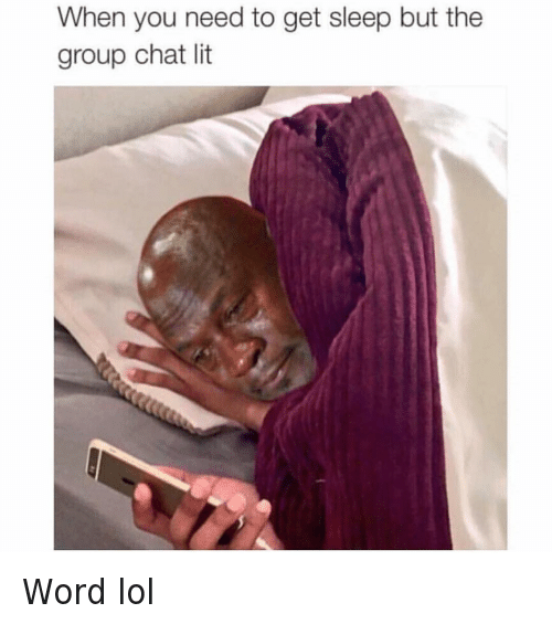 Go to Sleep, Group Chat, and It's Lit: When you need to get sleep but the group chat lit Word lol