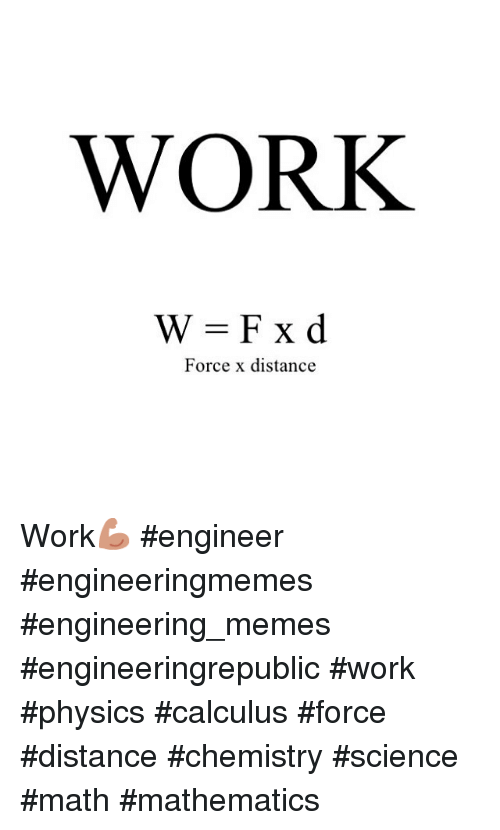 Meme, Memes, and Work: WORK  Force x distance Work💪🏽-engineer engineeringmemes engineering_memes engineeringrepublic work physics calculus force distance chemistry science math mathematics