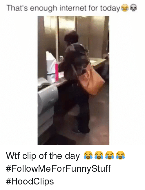 thats enough internet for today: That's enough internet for today Wtf clip of the day 😂😂😂😂-FollowMeForFunnyStuff -HoodClips