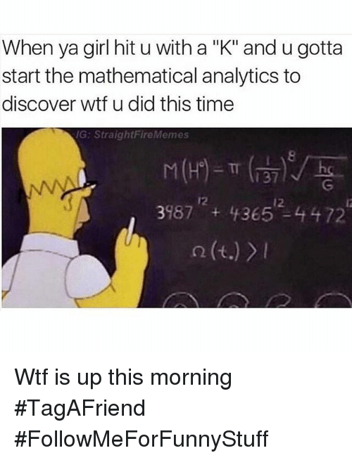 """Funny, Girls, and Meme: When ya girl hituwith a """"K"""" and u gotta  start the mathematical analytics to  discover wtf u did this time  IG: StraightFire Memes  987 365 44 72 Wtf is up this morning 🙄-TagAFriend-FollowMeForFunnyStuff"""