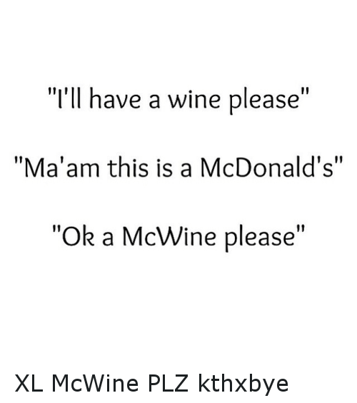 """McDonalds: """"I'll have a wine please  """"Ma'am this is a McDonald's""""  """"Ok a McWine please"""" XL McWine PLZ kthxbye"""