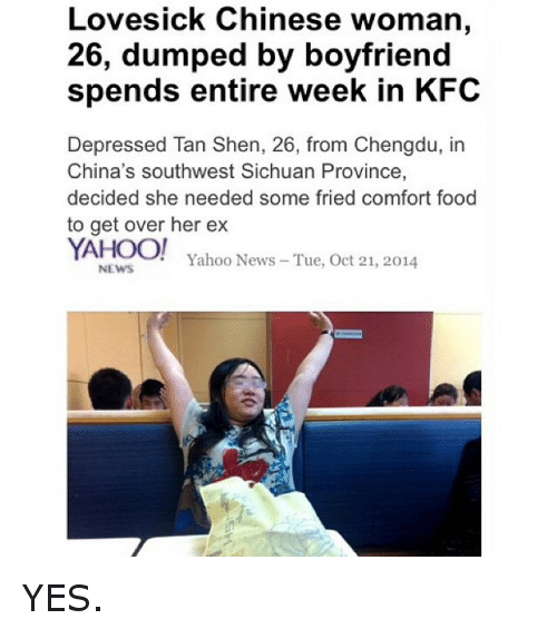 Comfortable, Ex's, and Food: Lovesick Chinese woman,  26, dumped by boyfriend  spends entire week in KFC  Depressed Tan Shen, 26, from Chengdu, in  China's southwest Sichuan Province,  decided she needed some fried comfort food  to get over her ex  YAHOO!  Yahoo News Tue, Oct 21, 2014  NEWS YES.