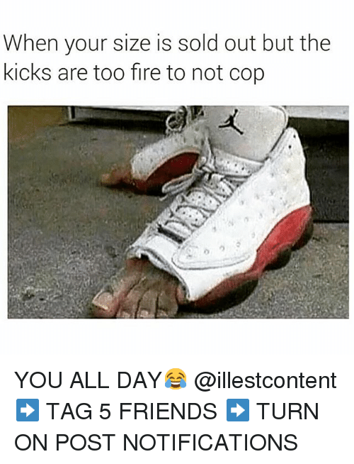 Dank Memes: When your size is sold out but the  kicks are too fire to not cop YOU ALL DAY😂 @illestcontent-➡️ TAG 5 FRIENDS-➡️ TURN ON POST NOTIFICATIONS