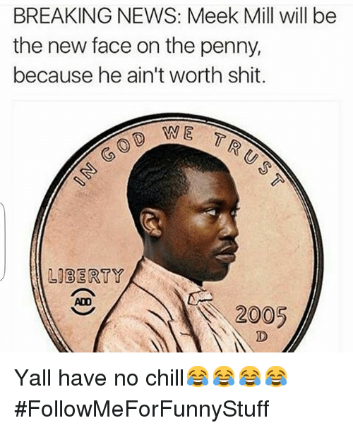 Funny: BREAKING NEWS: Meek Mill will be  the new face on the penny,  because he ain't worth shit.  WE  LIBERTY  ADO  2005 Yall have no chill😂😂😂😂-FollowMeForFunnyStuff