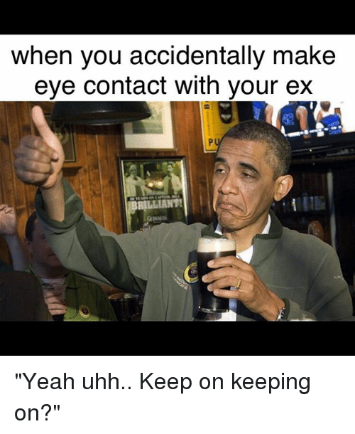 Funny Memes For Your Ex : When you accidentally make eye contact with your ex yeah