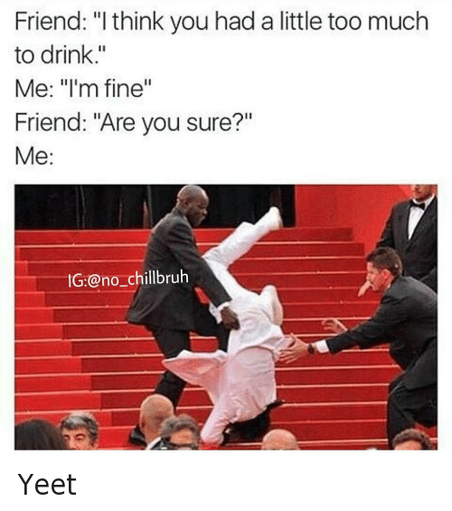 Instagram Yeet BBTQeE3uF3A friend i think you had a little too much to drink me i'm fine