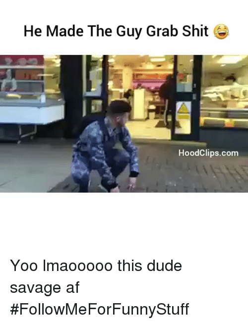 Af, Dude, and Funny: He Made The Guy Grab Shit  Hood Clips.com Yoo lmaooooo this dude savage af -FollowMeForFunnyStuff