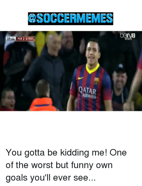 you gotta be kidding me: QSOCCERMEMES  FCB 2.0 RS0  59l44  QATAR You gotta be kidding me! One of the worst but funny own goals you'll ever see...
