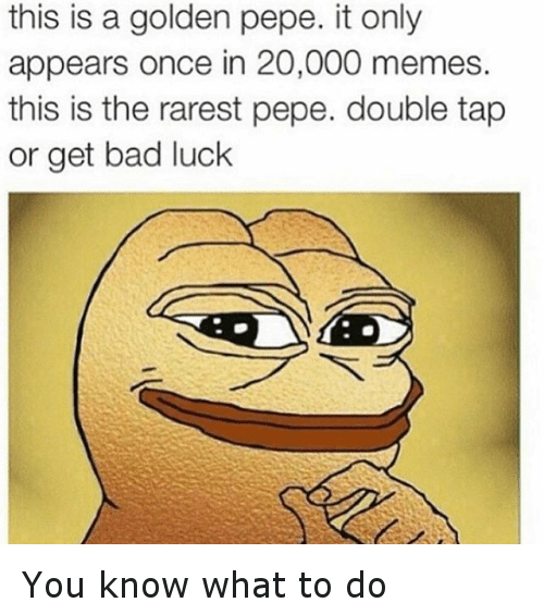 Rarest Pepes: this is a golden pepe. it only  appears once in 20,000 memes.  this is the rarest pepe. double tap  or get bad luck You know what to do