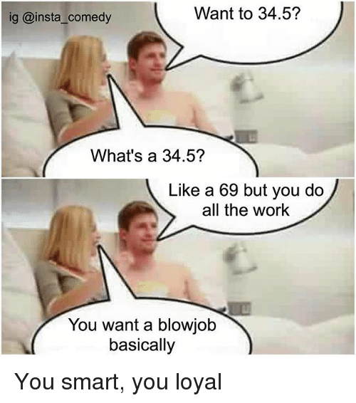 Blowjob, Funny, and Memes: Want to 34.5?  ig @insta comedy  What's a 34.5?  Like a 69 but you do  all the work  You want a blowjob  basically You smart, you loyal