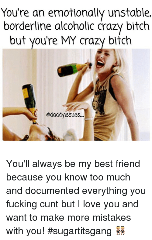 Fucking Cunts: You're an emotionally unstable,  borderline alcoholic crazy bitch  but you're MY crazy bitch  odaddyssues You'll always be my best friend because you know too much and documented everything you fucking cunt but I love you and want to make more mistakes with you! sugartitsgang 👯