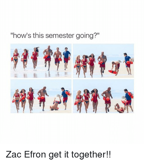 "Zac Efron, Girl Memes, and How: ""how's this semester going?"" Zac Efron get it together!!"