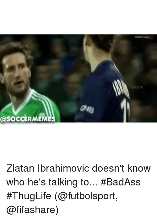 Soccer, Sports, and Zlatan Ibrahimovic: stadin脚  ae  @SOCCERMEM Zlatan Ibrahimovic doesn't know who he's talking to... BadAss ThugLife (@futbolsport, @fifashare)