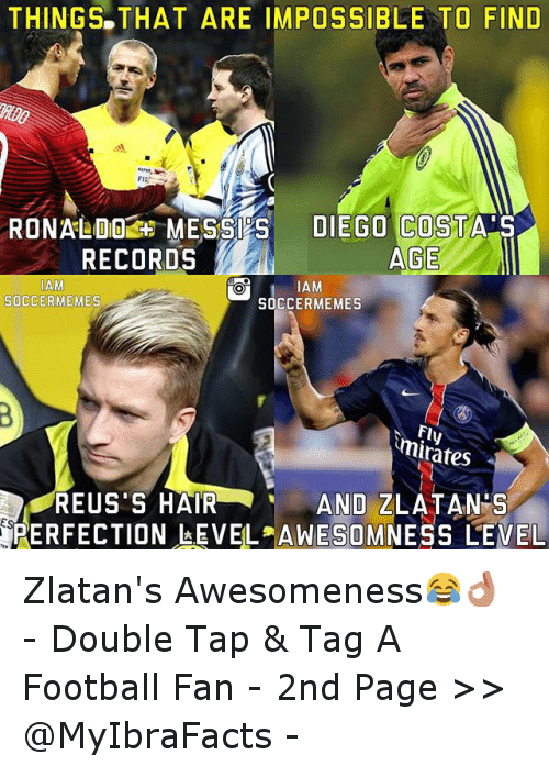 meme: THINGS THAT ARE IMPOSSIBLE TO FIND  RONALDO MESSI S  DIEGO COSTA S  AGE.  RECORDS  MAM  AM  SOCCERMEMES  SOCCER MEMES  minates  REUS'S HAIR  AND ZLATANDS  PERFECTION LEVEL AWESOMNESS LEVEL Zlatan's Awesomeness😂👌 -Double Tap & Tag A Football Fan - -2nd  Page >> @MyIbraFacts -