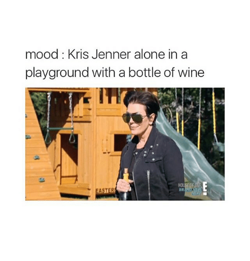 Kris Jenner, Mood, and Wine: mood: Kris Jenner alone in a  playground with a bottle of wine  HO