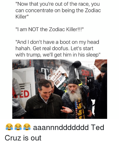 "Funny, Head, and Ted: ""Now that you're out of the race, you  can concentrate on being the Zodiac  Killer""  ""I am NOT the Zodiac Killer!  ""And don't have a boot on my head  hahah. Get real doofus. Let's start  with trump, we'll get him in his sleep"" 😂😂😂 aaannnddddddd Ted Cruz is out"