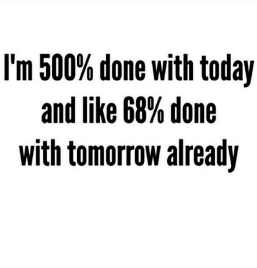 done with today: I'm 500% done with today  and like 68% done  with tomorrow already