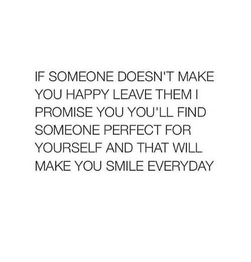 Happy, Smile, and Girl Memes: IF SOMEONE DOESN'T MAKE  YOU HAPPY LEAVE THEM I  PROMISE YOU YOU'LL FIND  SOMEONE PERFECT FOR  YOURSELF AND THAT WILL  MAKE YOU SMILE EVERYDAY