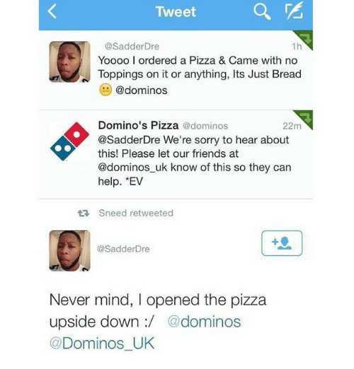 Dominoes: Tweet  @Sadder Dre  Yoooo l ordered a Pizza & Came with no  N Toppings on it or anything, lts Just Bread  @dominos  Domino's Pizza  @dominos  22m  @Sadder Dre We're sorry to hear about  this! Please let our friends at  @dominos uk know of this so they can  help. EV  tR Sneed retweeted  SadderDre  Never mind, opened the pizza  upside down dominos  @Dominos UK