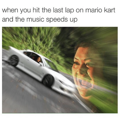 Funny: when you hit the last lap on mario kart  and the music speeds up