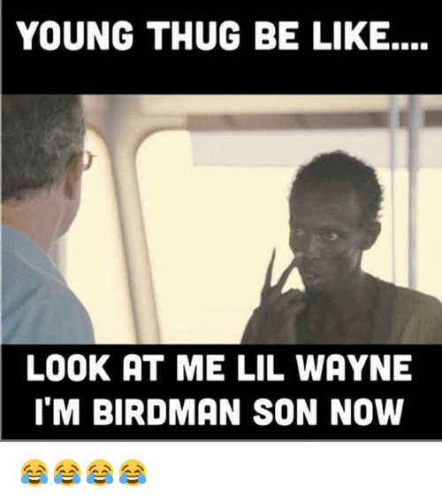Be Like, Birdman, and Funny: YOUNG THUG BE LIKE....  LOOK AT ME LIL WAYNE  ITM BIRDMAN SON NOW 😂😂😂😂