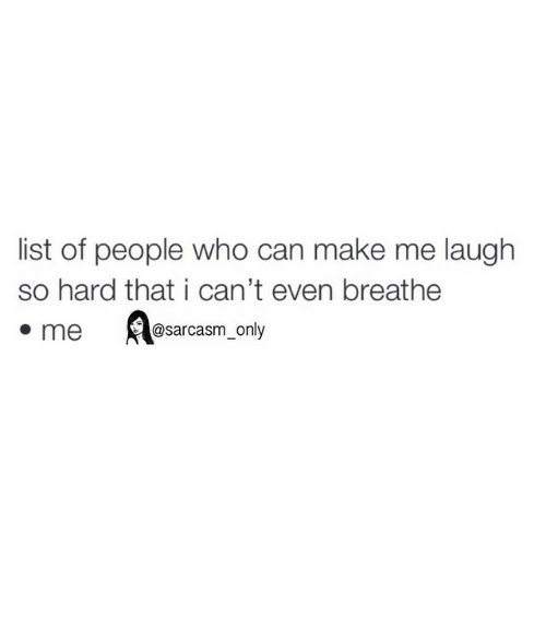 Funny: list of people who can make me laugh  so hard that i can't even breathe  @sarcasm only  me ⠀