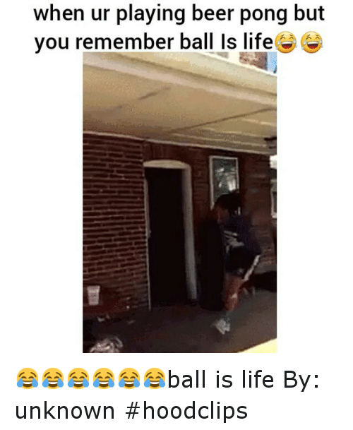 ball is life: when ur playing beer pong but  you remember ball Is life 😂😂😂😂😂😂ball is life-By: unknown-hoodclips